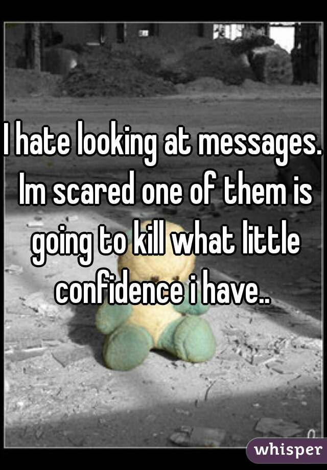 I hate looking at messages. Im scared one of them is going to kill what little confidence i have..