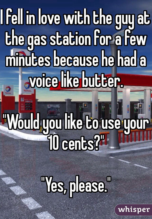 """I fell in love with the guy at the gas station for a few minutes because he had a voice like butter.  """"Would you like to use your 10 cents?""""  """"Yes, please."""""""