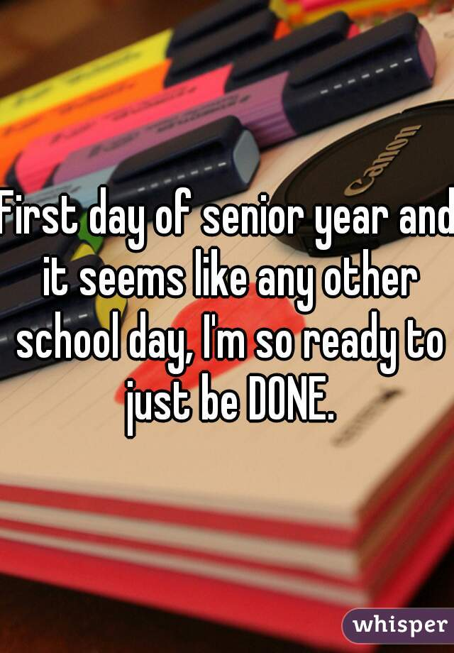 First day of senior year and it seems like any other school day, I'm so ready to just be DONE.