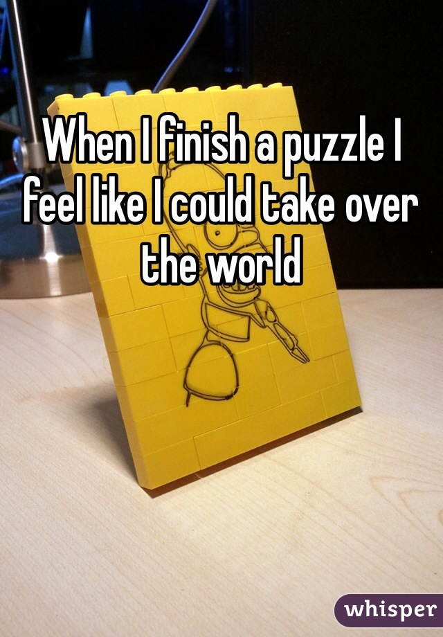 When I finish a puzzle I feel like I could take over the world