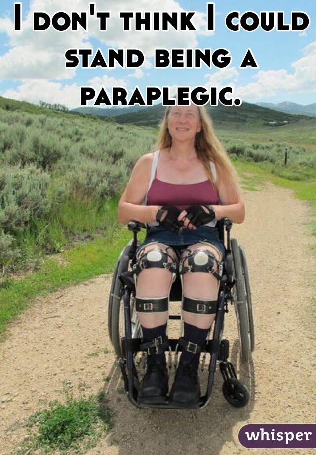I don't think I could stand being a paraplegic.