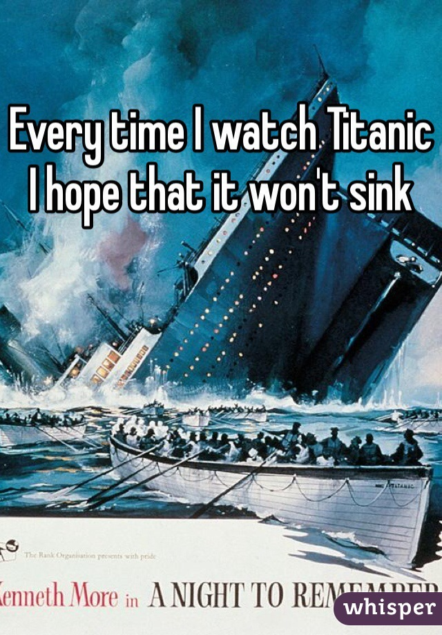 Every time I watch Titanic I hope that it won't sink