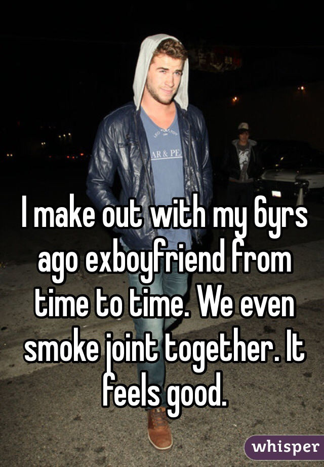I make out with my 6yrs ago exboyfriend from time to time. We even smoke joint together. It feels good.