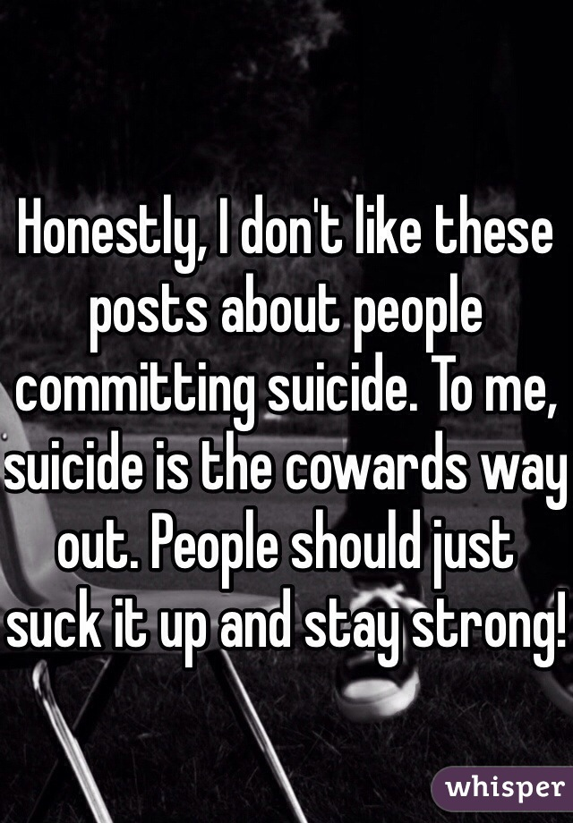 Honestly, I don't like these posts about people committing suicide. To me, suicide is the cowards way out. People should just suck it up and stay strong!