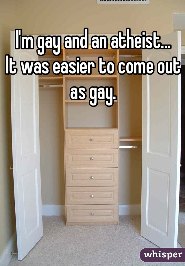 I'm gay and an atheist...  It was easier to come out as gay.