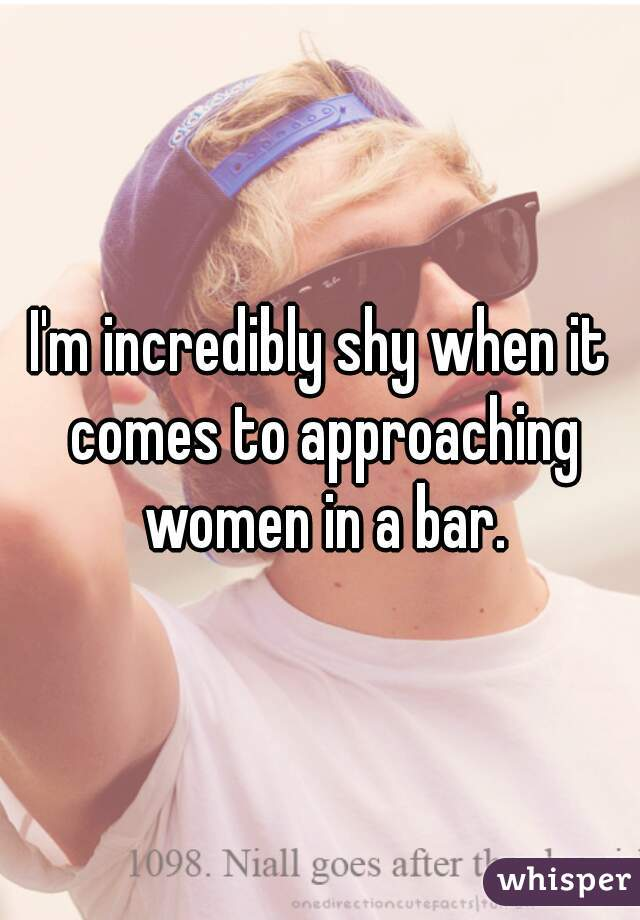 I'm incredibly shy when it comes to approaching women in a bar.