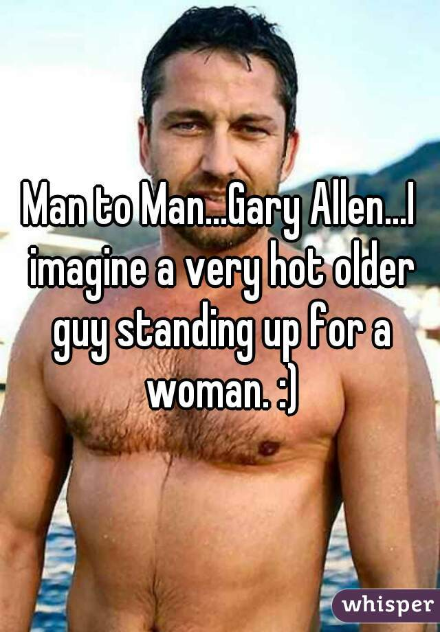 Man to Man...Gary Allen...I imagine a very hot older guy standing up for a woman. :)