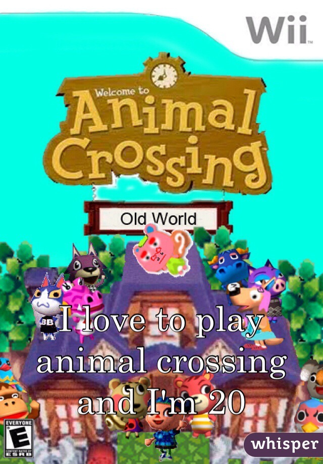 I love to play animal crossing and I'm 20