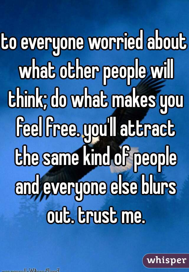 to everyone worried about what other people will think; do what makes you feel free. you'll attract the same kind of people and everyone else blurs out. trust me.