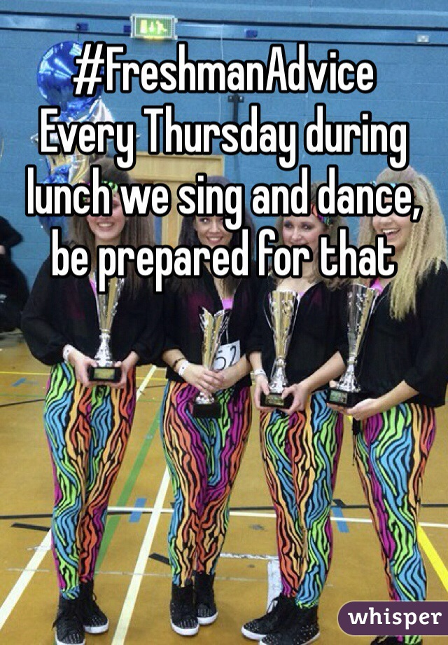 #FreshmanAdvice Every Thursday during lunch we sing and dance, be prepared for that
