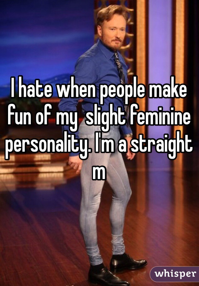 I hate when people make fun of my  slight feminine personality. I'm a straight m
