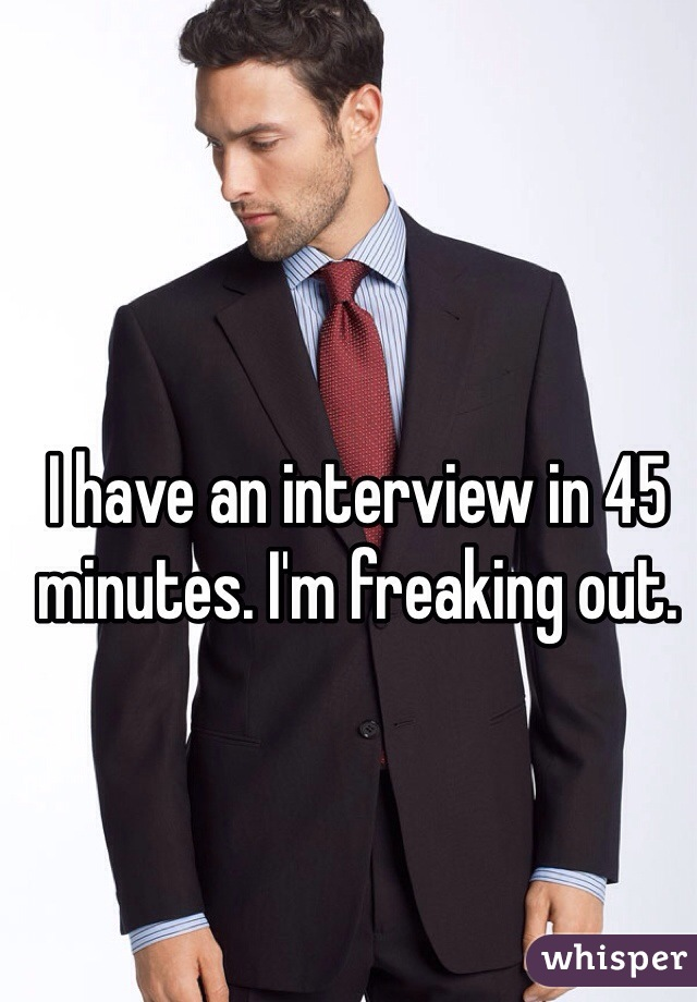I have an interview in 45 minutes. I'm freaking out.