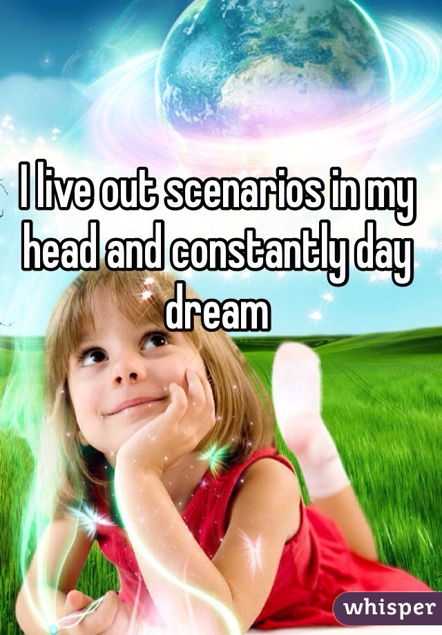 I live out scenarios in my head and constantly day dream