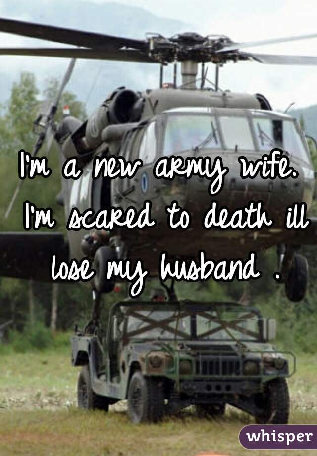 I'm a new army wife. I'm scared to death ill lose my husband .