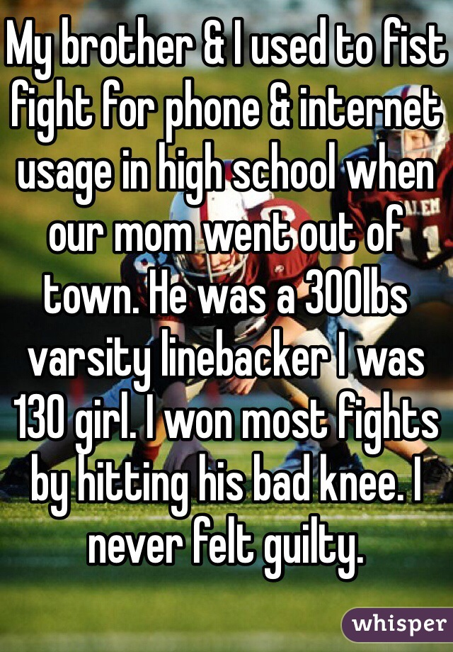 My brother & I used to fist fight for phone & internet usage in high school when our mom went out of town. He was a 300lbs varsity linebacker I was 130 girl. I won most fights by hitting his bad knee. I never felt guilty.