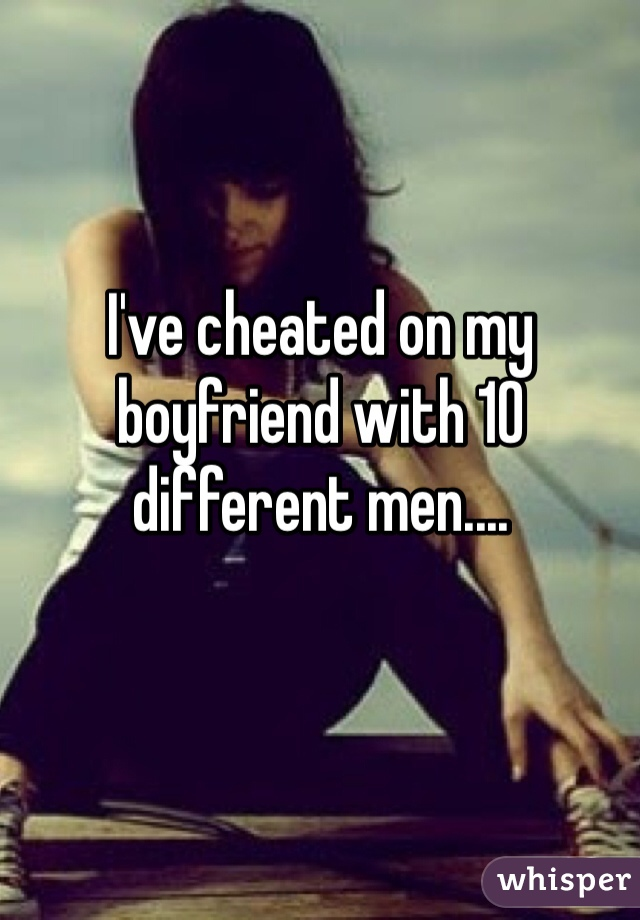 I've cheated on my boyfriend with 10 different men....