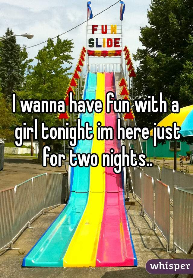 I wanna have fun with a girl tonight im here just for two nights..