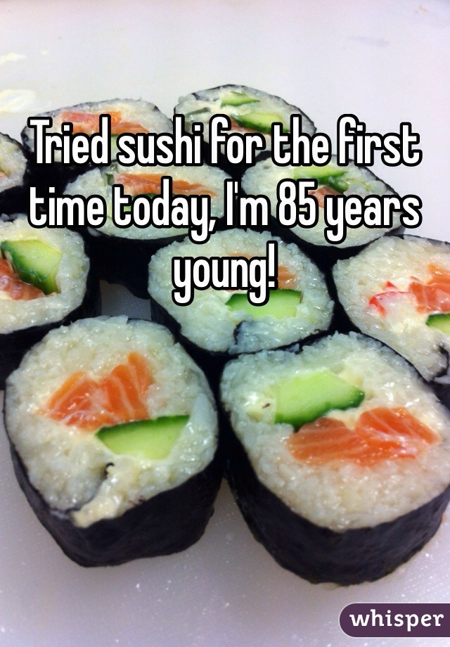Tried sushi for the first time today, I'm 85 years young!