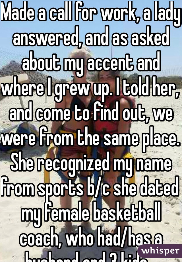 Made a call for work, a lady answered, and as asked about my accent and where I grew up. I told her, and come to find out, we were from the same place. She recognized my name from sports b/c she dated my female basketball coach, who had/has a husband and 3 kids... Awkward