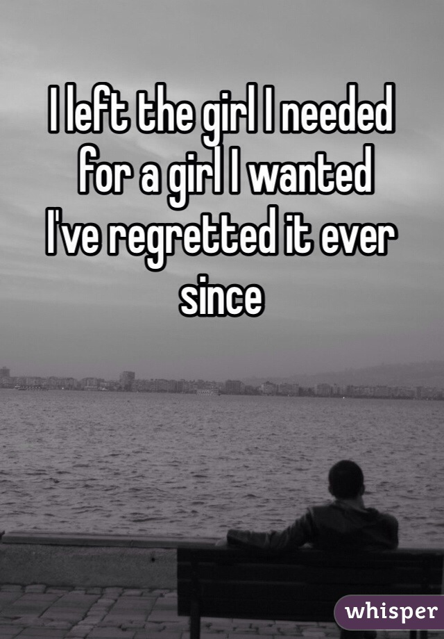 I left the girl I needed  for a girl I wanted  I've regretted it ever since