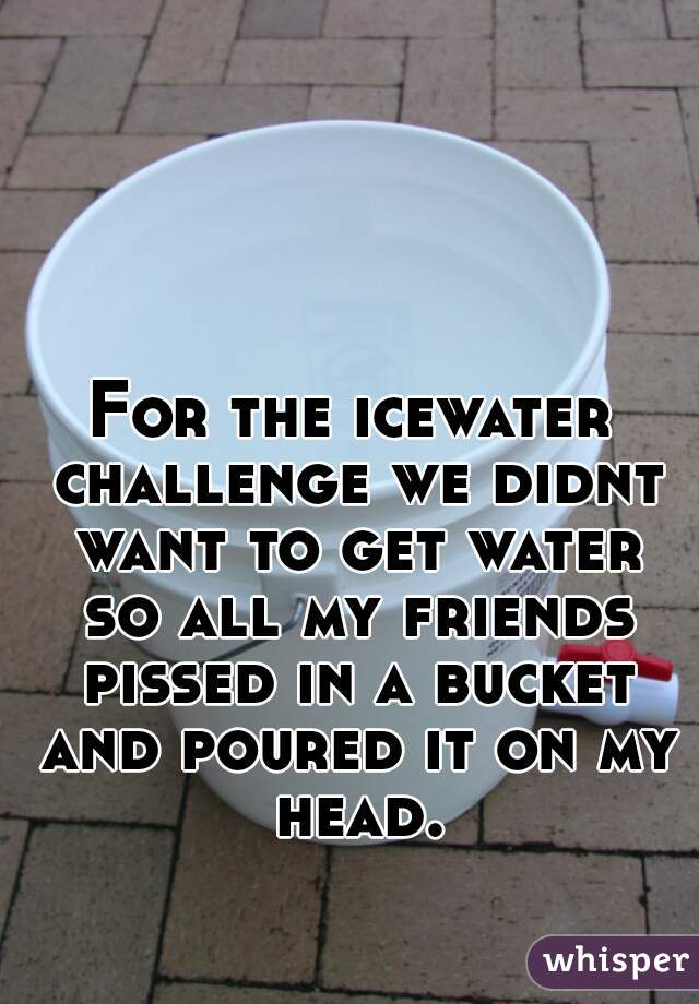 For the icewater challenge we didnt want to get water so all my friends pissed in a bucket and poured it on my head.