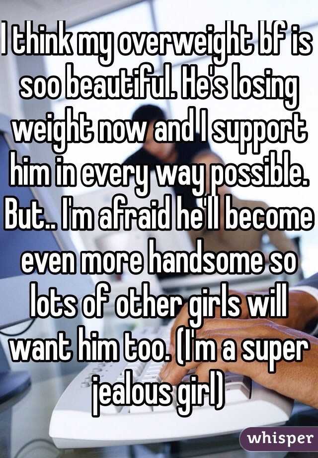 I think my overweight bf is soo beautiful. He's losing weight now and I support him in every way possible. But.. I'm afraid he'll become even more handsome so lots of other girls will want him too. (I'm a super jealous girl)