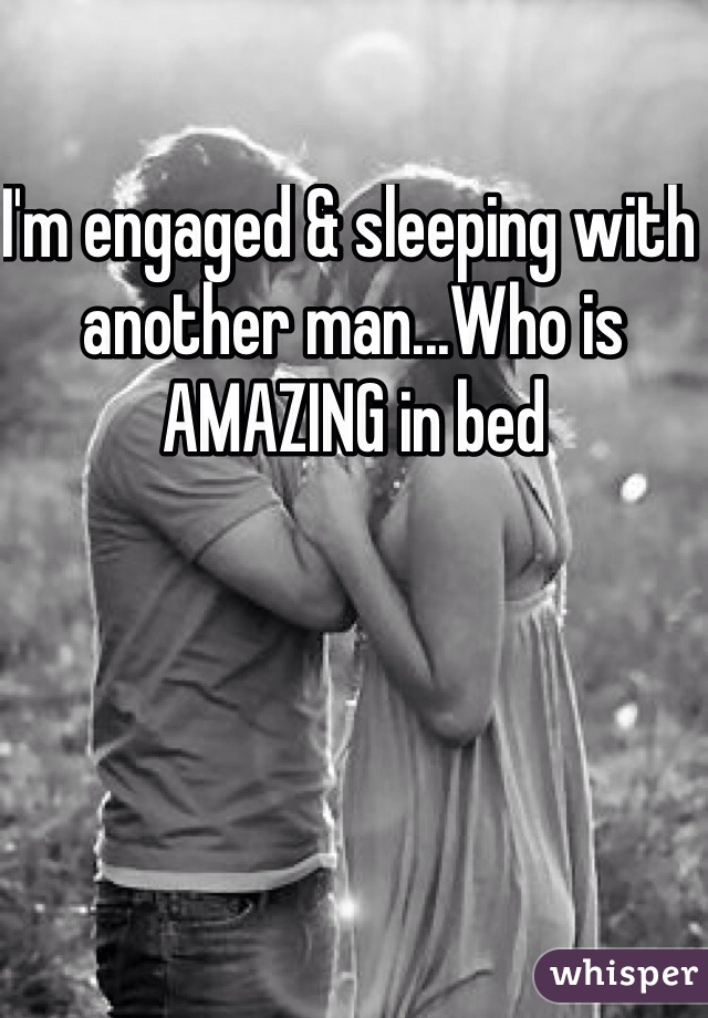 I'm engaged & sleeping with another man...Who is AMAZING in bed