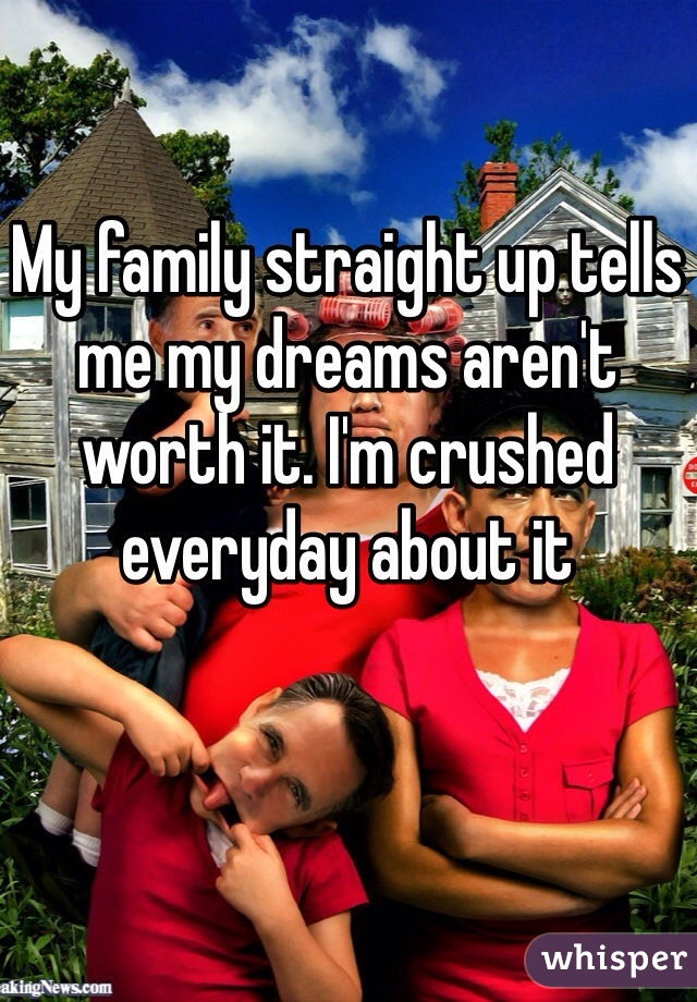 My family straight up tells me my dreams aren't worth it. I'm crushed everyday about it