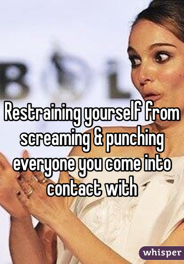 Restraining yourself from screaming & punching everyone you come into contact with