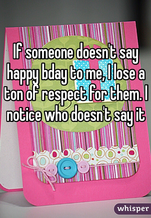 If someone doesn't say happy bday to me, I lose a ton of respect for them. I notice who doesn't say it