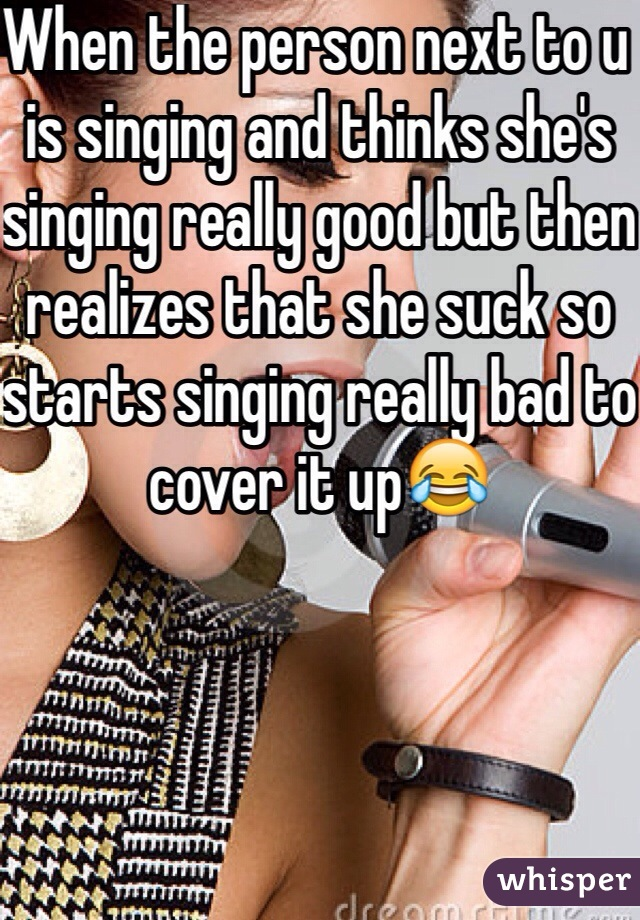 When the person next to u is singing and thinks she's singing really good but then realizes that she suck so starts singing really bad to cover it up😂
