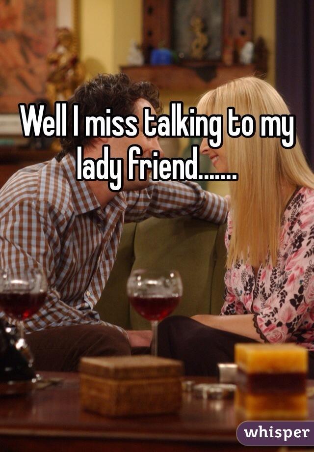 Well I miss talking to my lady friend.......