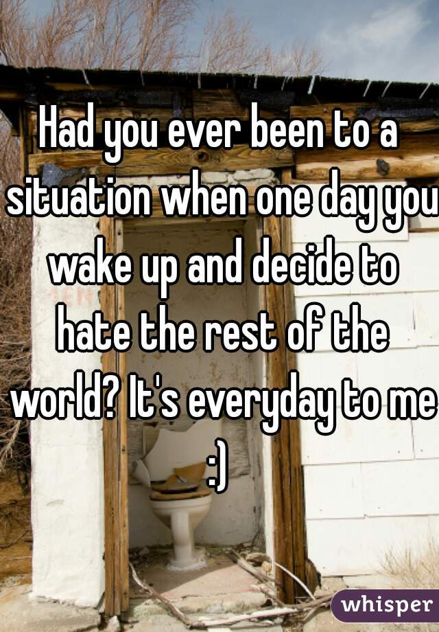 Had you ever been to a situation when one day you wake up and decide to hate the rest of the world? It's everyday to me :)