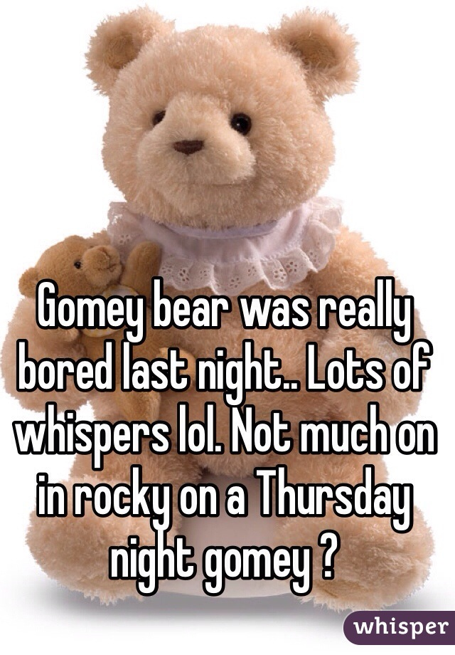 Gomey bear was really bored last night.. Lots of whispers lol. Not much on in rocky on a Thursday night gomey ?