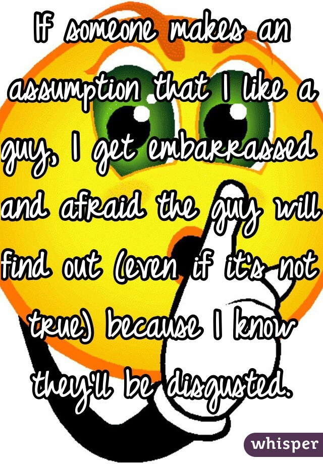 If someone makes an assumption that I like a guy, I get embarrassed and afraid the guy will find out (even if it's not true) because I know they'll be disgusted.