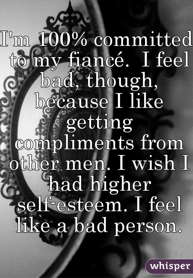 I'm 100% committed to my fiancé.  I feel bad, though, because I like getting compliments from other men. I wish I had higher self-esteem. I feel like a bad person.