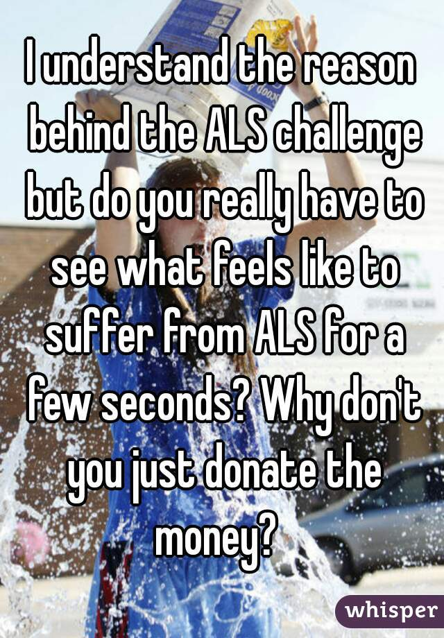 I understand the reason behind the ALS challenge but do you really have to see what feels like to suffer from ALS for a few seconds? Why don't you just donate the money?
