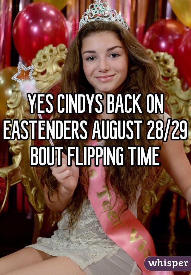 YES CINDYS BACK ON EASTENDERS AUGUST 28/29 BOUT FLIPPING TIME