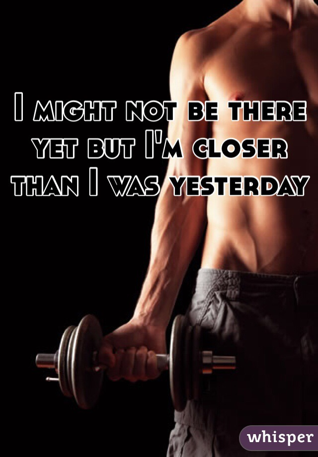 I might not be there yet but I'm closer than I was yesterday
