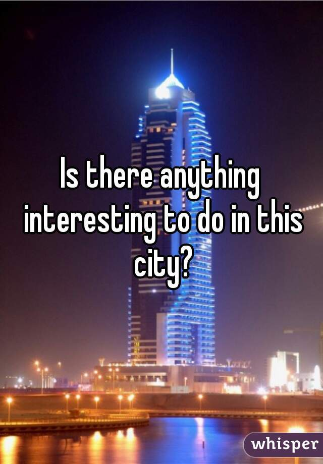 Is there anything interesting to do in this city?