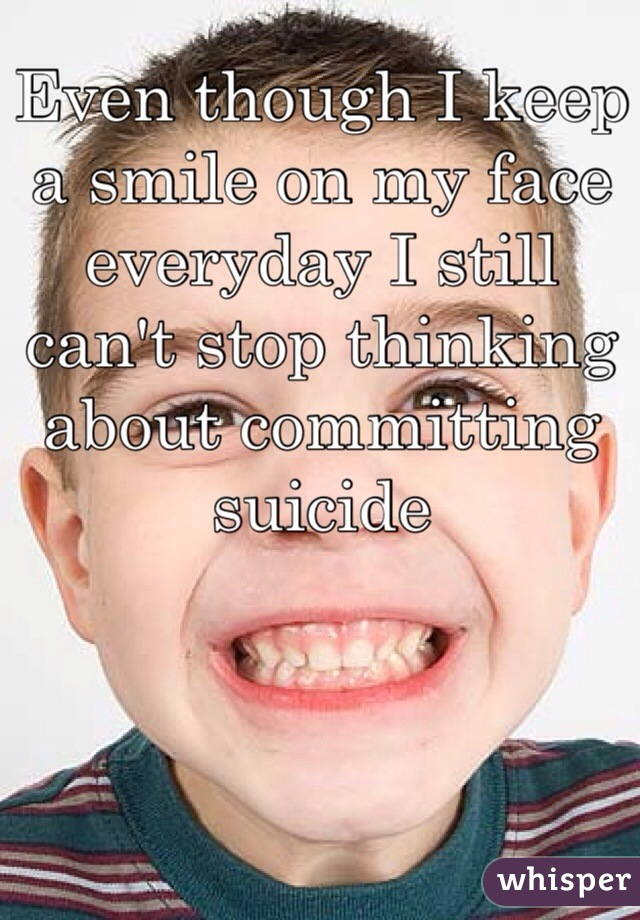 Even though I keep a smile on my face everyday I still can't stop thinking about committing suicide
