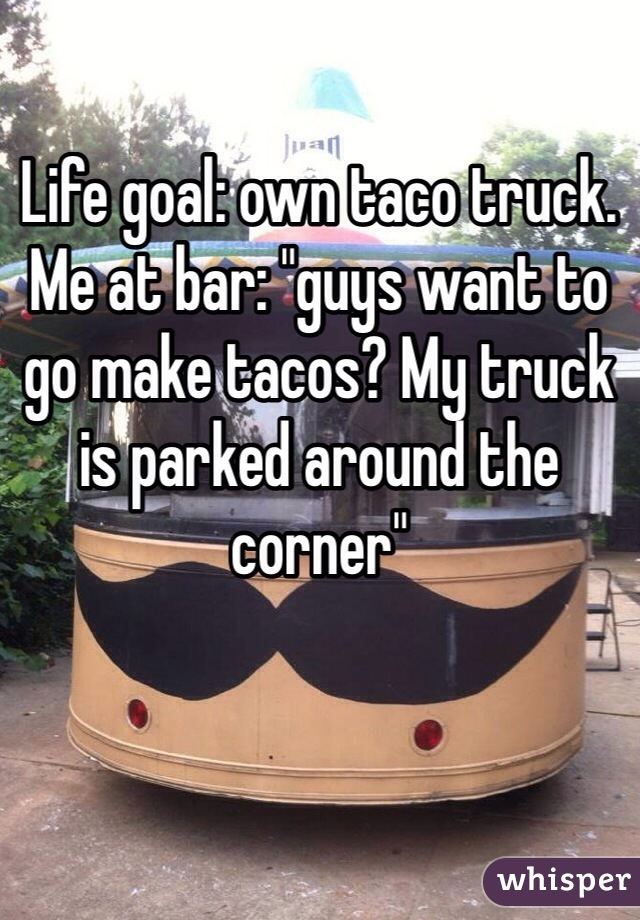 """Life goal: own taco truck.  Me at bar: """"guys want to go make tacos? My truck is parked around the corner"""""""