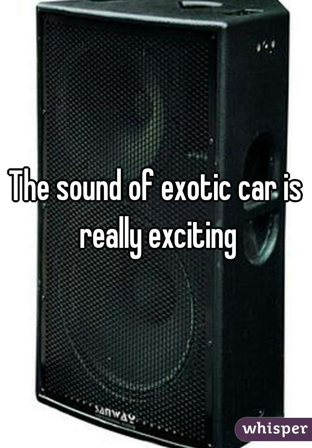 The sound of exotic car is really exciting