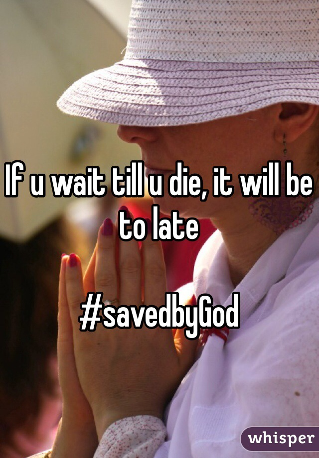 If u wait till u die, it will be to late   #savedbyGod