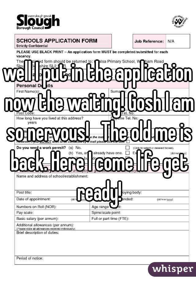 well I put in the application now the waiting! Gosh I am so nervous!   The old me is back. Here I come life get ready!
