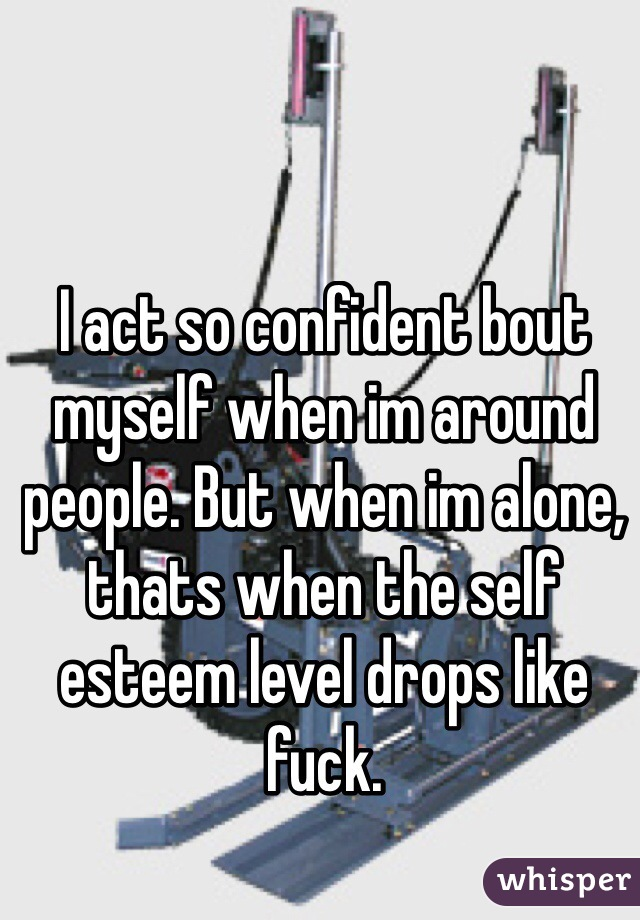 I act so confident bout myself when im around people. But when im alone, thats when the self esteem level drops like fuck.