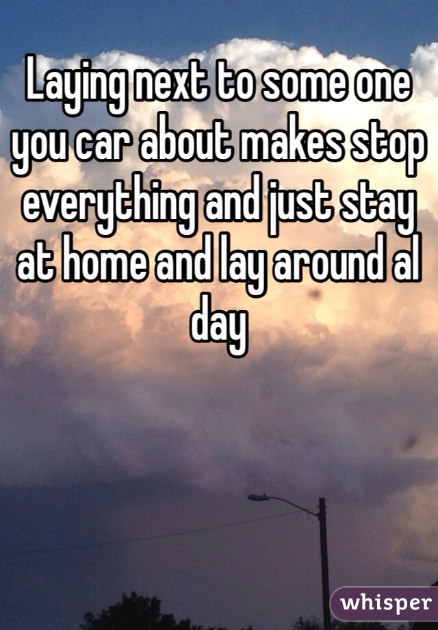 Laying next to some one you car about makes stop everything and just stay at home and lay around al day