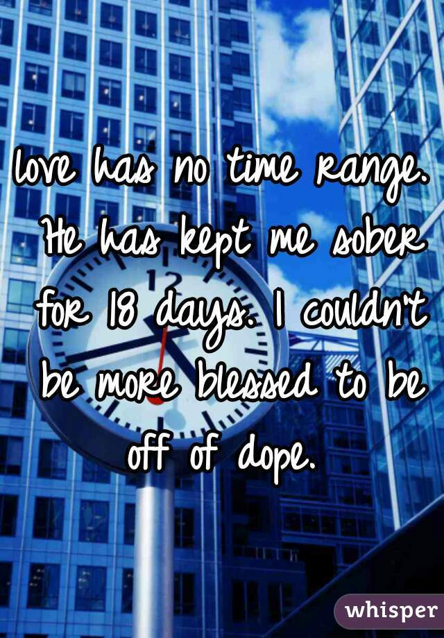 love has no time range. He has kept me sober for 18 days. I couldn't be more blessed to be off of dope.