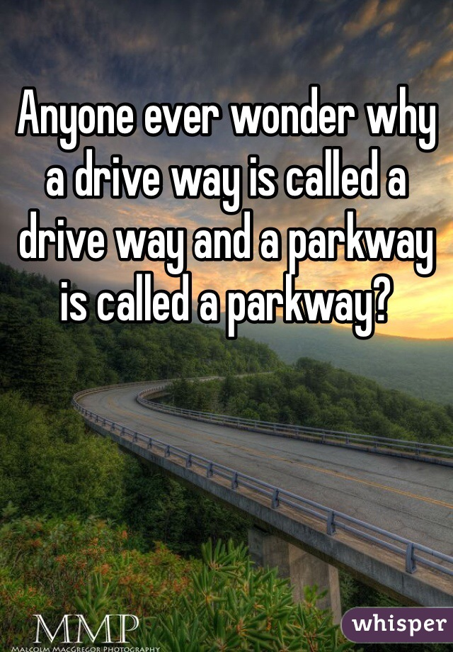 Anyone ever wonder why a drive way is called a drive way and a parkway is called a parkway?