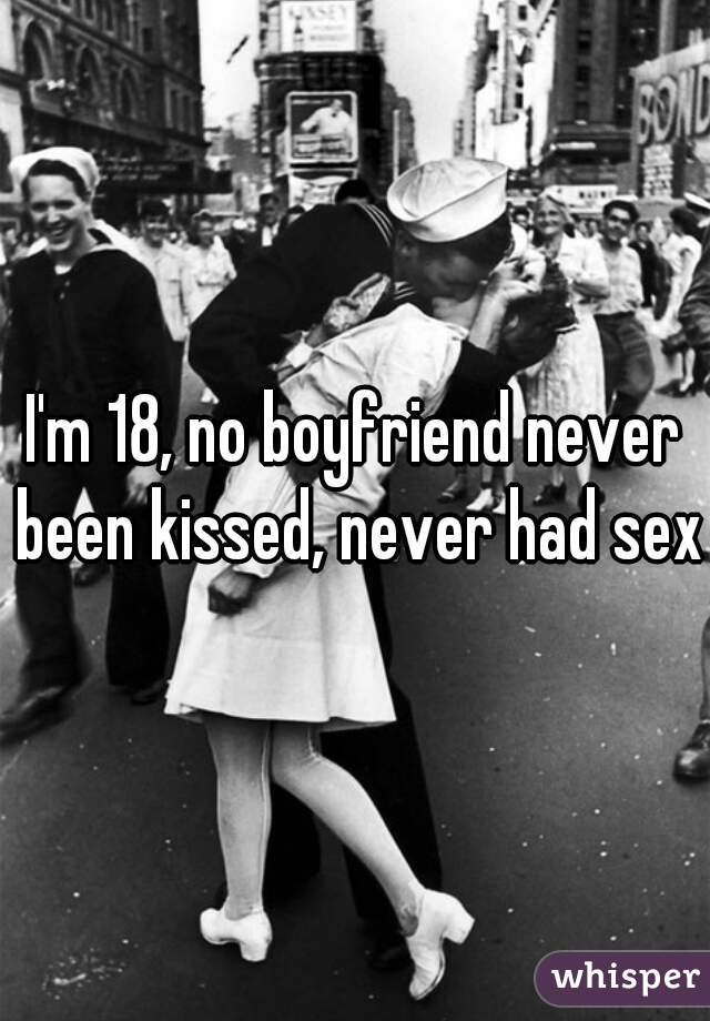 I'm 18, no boyfriend never been kissed, never had sex